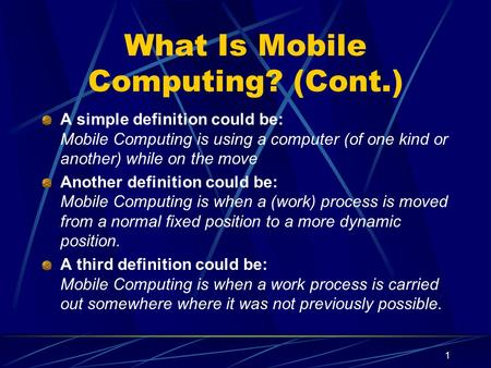 1 What Is Mobile Computing? (Cont.) A simple definition could be: Mobile Computing is using a computer (of one kind or another) while on the move Another.