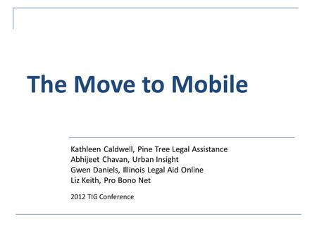 The Move to Mobile Kathleen Caldwell, Pine Tree Legal Assistance Abhijeet Chavan, Urban Insight Gwen Daniels, Illinois Legal Aid Online Liz Keith, Pro.