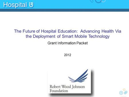 The Future of Hospital Education: Advancing Health Via the Deployment of Smart Mobile Technology Grant Information Packet 2012.
