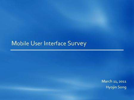 M obile U ser I nterface Survey March 11, 2011 Hyojin Song.