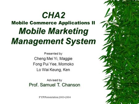 FYP Presentation 2003-2004 Mobile Marketing Management System CHA2 Mobile Commerce Applications II Mobile Marketing Management System Presented by Cheng.