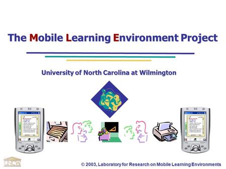 © 2003, Laboratory for Research on Mobile Learning Environments The Mobile Learning Environment Project University of North Carolina at Wilmington.