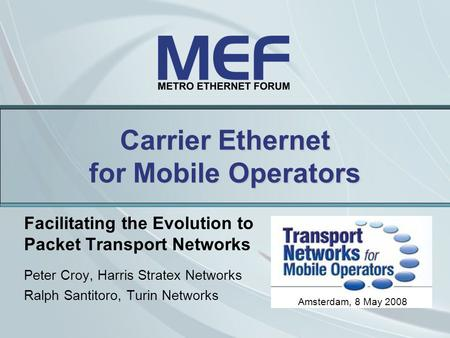 Carrier Ethernet for Mobile Operators Facilitating the Evolution to Packet Transport Networks Peter Croy, Harris Stratex Networks Ralph Santitoro, Turin.