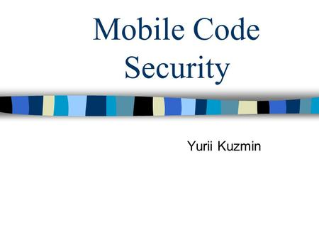 Mobile Code Security Yurii Kuzmin. What is Mobile Code? Term used to describe general-purpose executables that run in remote locations. Web browsers come.