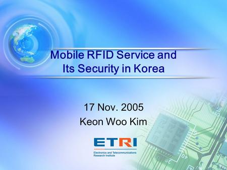 Mobile RFID Service and Its Security in Korea 17 Nov. 2005 Keon Woo Kim.