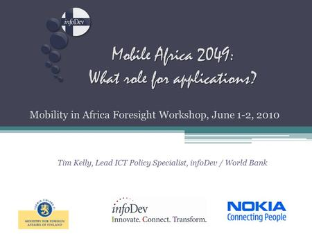 Mobile Africa 2049: What role for applications? Mobility in Africa Foresight Workshop, June 1-2, 2010 Tim Kelly, Lead ICT Policy Specialist, infoDev /
