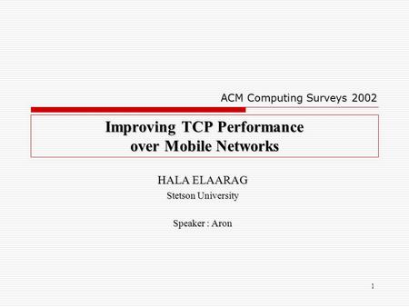 1 Improving TCP Performance over Mobile Networks HALA ELAARAG Stetson University Speaker : Aron ACM Computing Surveys 2002.
