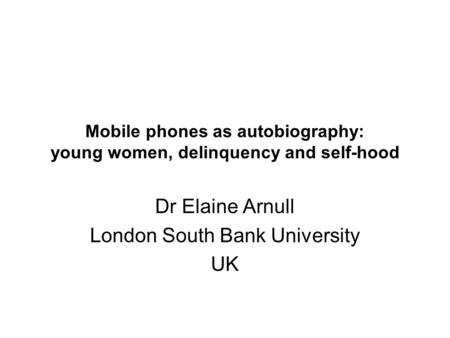 Mobile phones as autobiography: young women, delinquency and self-hood Dr Elaine Arnull London South Bank University UK.