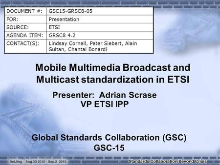 DOCUMENT #:GSC15-GRSC8-05 FOR:Presentation SOURCE:ETSI AGENDA ITEM:GRSC8 4.2 CONTACT(S):Lindsay Cornell, Peter Siebert, Alain Sultan, Chantal Bonardi Mobile.