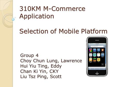 310KM M-Commerce Application Selection of Mobile Platform Group 4 Choy Chun Lung, Lawrence Hui Yiu Ting, Eddy Chan Ki Yin, CKY Liu Tsz Ping, Scott.