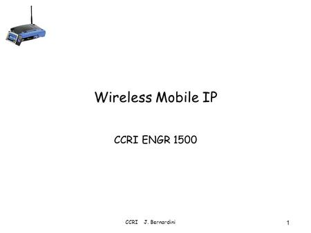 CCRI J. Bernardini 1 Wireless Mobile IP CCRI ENGR 1500.