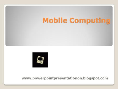 <strong>Mobile</strong> Computing www.powerpointpresentationon.blogspot.com.