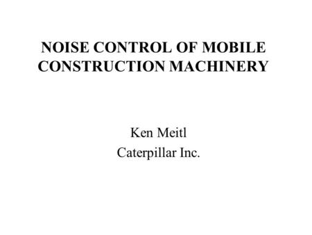 NOISE CONTROL OF MOBILE CONSTRUCTION MACHINERY Ken Meitl Caterpillar Inc.