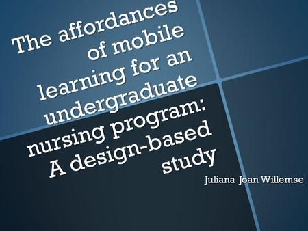 The affordances of mobile learning for an undergraduate nursing program: A design-based study Juliana Joan Willemse.