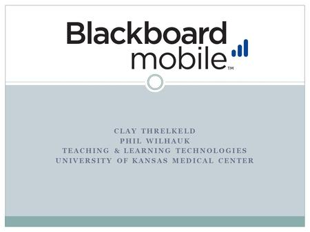 CLAY THRELKELD PHIL WILHAUK TEACHING & LEARNING TECHNOLOGIES UNIVERSITY OF KANSAS MEDICAL CENTER.