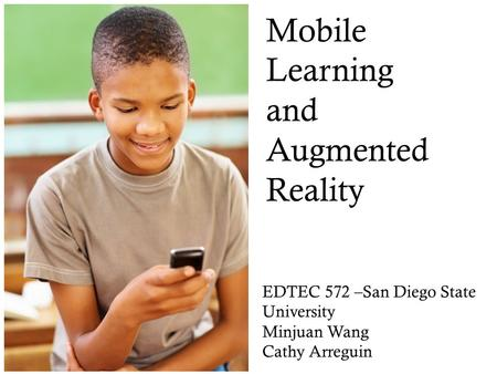 Mobile Learning and Augmented Reality EDTEC 572 –San Diego State University Minjuan Wang Cathy Arreguin Trends for K12.