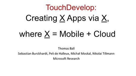 TouchDevelop: Productive Scripting on and for Mobile Devices and Web Services Thomas Ball Sebastian Burckhardt, Peli de Halleux, Michał Moskal, Nikolai.