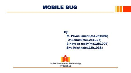 Indian Institute of Technology Hyderabad MOBILE BUG 0 By: M. Pavan kumar(cs12b1025) P.V.Sairam(me12b1027) B.Naveen reddy(me12b1007) Siva Krishna(cs12b1038.