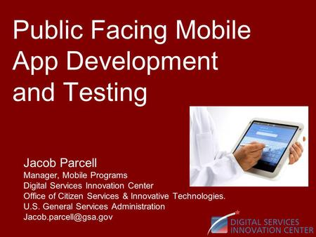 Public Facing Mobile App Development and Testing Jacob Parcell Manager, Mobile Programs Digital Services Innovation Center Office of Citizen Services &