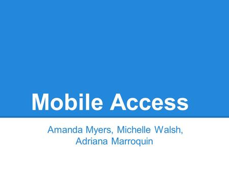 Mobile Access Amanda Myers, Michelle Walsh, Adriana Marroquin.
