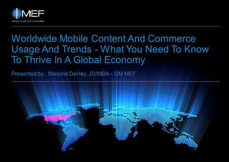 Worldwide Mobile Content And Commerce Usage And Trends - What You Need To Know To Thrive In A Global Economy Presented by: Marjorie DeHey, JD/MBA – GM.