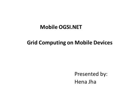 Mobile OGSI.NET Grid Computing on Mobile Devices Presented by: Hena Jha.