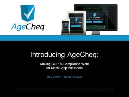 Introducing AgeCheq: Making COPPA Compliance Work for Mobile App Publishers Roy Smith, Founder & CEO THIS PRESENTATION AND THE INFORMATION IN IT ARE PROVIDED.