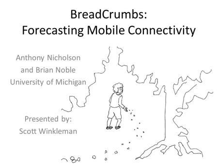 BreadCrumbs: Forecasting Mobile Connectivity Anthony Nicholson and Brian Noble University of Michigan Presented by: Scott Winkleman.