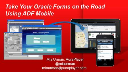 Mia Urman, AuraPlayer @miaurman miaurman@auraplayer.com Take Your Oracle Forms on the Road Using ADF Mobile Mia Urman, AuraPlayer @miaurman miaurman@auraplayer.com.