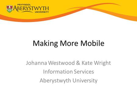 Making More Mobile Johanna Westwood & Kate Wright Information Services Aberystwyth University.