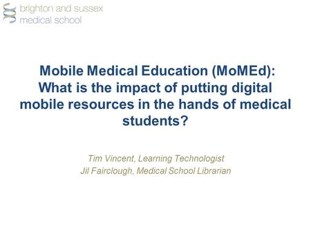 Mobile Medical Education (MoMEd): What is the impact of putting digital mobile resources in the hands of medical students? Tim Vincent, Learning Technologist.