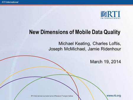 RTI International RTI International is a trade name of Research Triangle Institute. www.rti.org New Dimensions of Mobile Data Quality Michael Keating,
