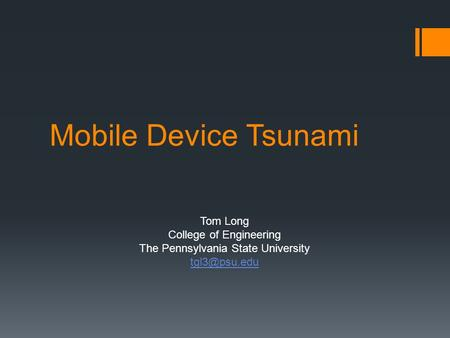 Mobile Device Tsunami Tom Long College of Engineering The Pennsylvania State University
