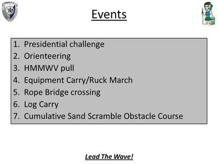 Events 1.Presidential challenge 2.Orienteering 3.HMMWV pull 4.Equipment Carry/Ruck March 5.Rope Bridge crossing 6.Log Carry 7.Cumulative Sand Scramble.