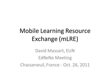 Mobile Learning Resource Exchange (mLRE) David Massart, EUN EdReNe Meeting Chasseneuil, France - Oct. 26, 2011.