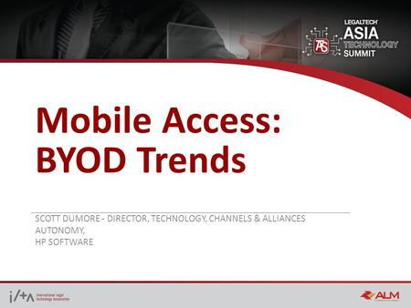 Mobile Access: BYOD Trends SCOTT DUMORE - DIRECTOR, TECHNOLOGY, CHANNELS & ALLIANCES AUTONOMY, HP SOFTWARE.