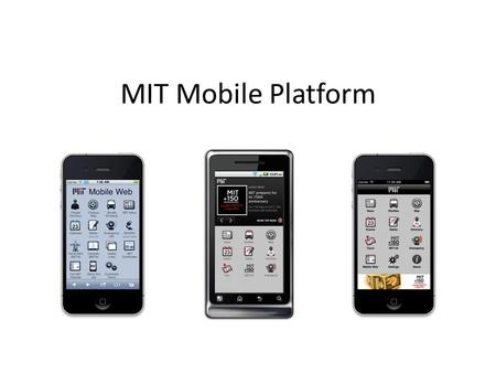 MIT Mobile Platform. Mobile Platform Services MIT Mobile Web – m.mit.edu – Hosts mobile modules for MIT services – Optimized for and accessible to all.