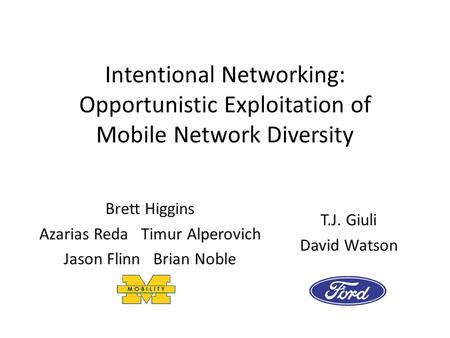 Intentional Networking: Opportunistic Exploitation of Mobile Network Diversity T.J. Giuli David Watson Brett Higgins Azarias Reda Timur Alperovich Jason.