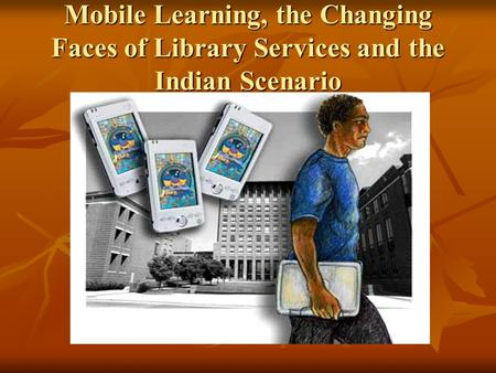 Mobile Learning, the Changing Faces of Library Services and the Indian Scenario.
