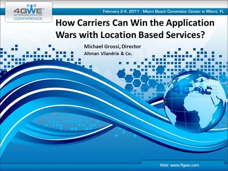 How Carriers Can Win the Application Wars with Location Based Services? Michael Grossi, Director Altman Vilandrie & Co.