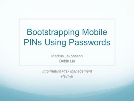 Bootstrapping Mobile PINs Using Passwords Markus Jakobsson Debin Liu Information Risk Management PayPal.