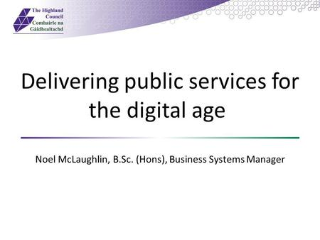 Delivering public services for the digital age Noel McLaughlin, B.Sc. (Hons), Business Systems Manager.