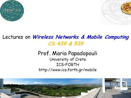 1 Prof. Maria Papadopouli University of Crete ICS-FORTH  Lectures on Wireless Networks & Mobile Computing CS 439 & 539.