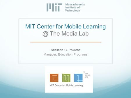 MIT Center for Mobile The Media Lab Shaileen C. Pokress Manager, Education Programs.