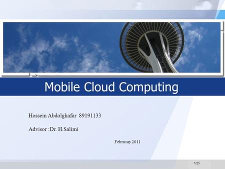 LOGO Mobile Cloud Computing Hossein Abdolghafar 89191133 Advisor :Dr. H.Salimi Februray 2011 1/25.