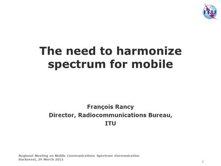 Regional Meeting on Mobile Communications Spectrum Harmonization Bucharest, 29 March 2012 The need to harmonize spectrum for mobile 1 François Rancy Director,