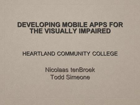 DEVELOPING MOBILE APPS FOR THE VISUALLY IMPAIRED HEARTLAND COMMUNITY COLLEGE Nicolaas tenBroek Todd Simeone.