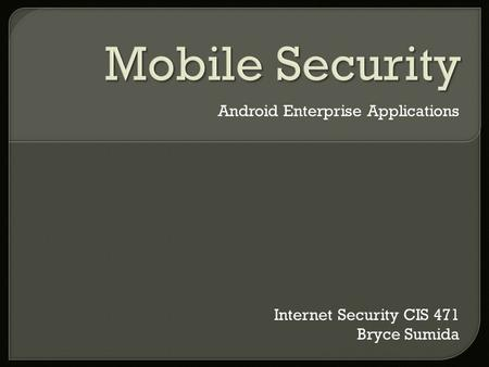 Android Enterprise Applications Internet Security CIS 471 Bryce Sumida.