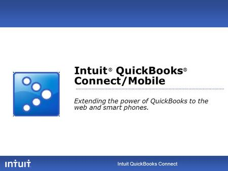 Intuit QuickBooks Connect Intuit ® QuickBooks ® Connect/Mobile Extending the power of QuickBooks to the web and smart phones.