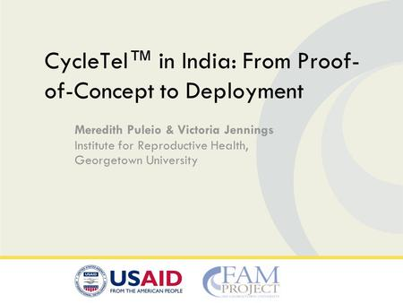 Meredith Puleio & Victoria Jennings Institute for Reproductive Health, Georgetown University CycleTel in India: From Proof- of-Concept to Deployment.